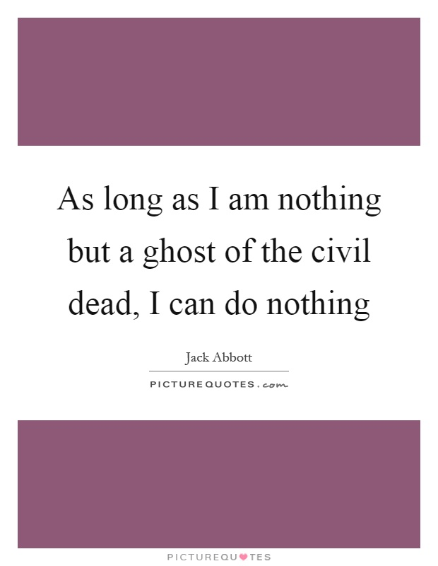 As long as I am nothing but a ghost of the civil dead, I can do nothing Picture Quote #1