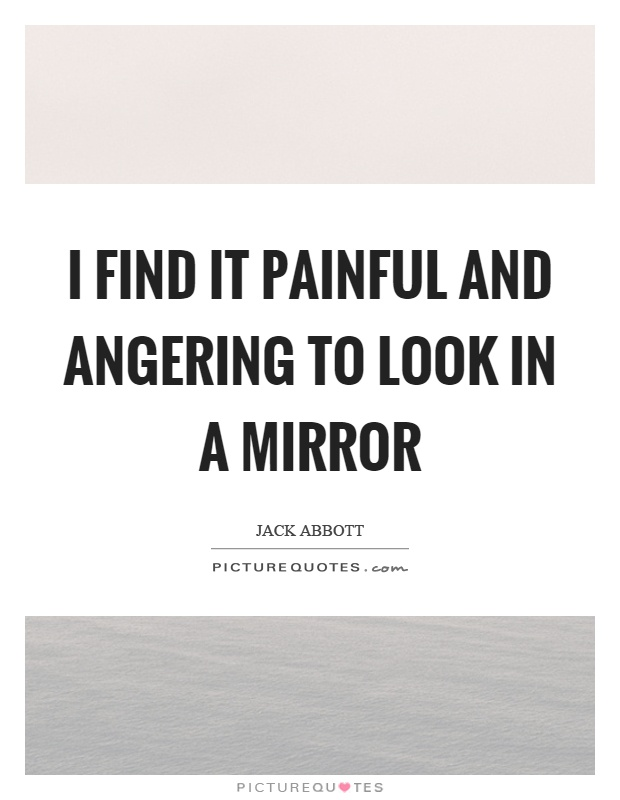 I find it painful and angering to look in a mirror Picture Quote #1