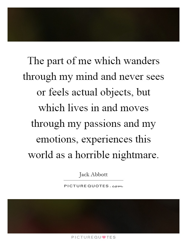 The part of me which wanders through my mind and never sees or feels actual objects, but which lives in and moves through my passions and my emotions, experiences this world as a horrible nightmare Picture Quote #1