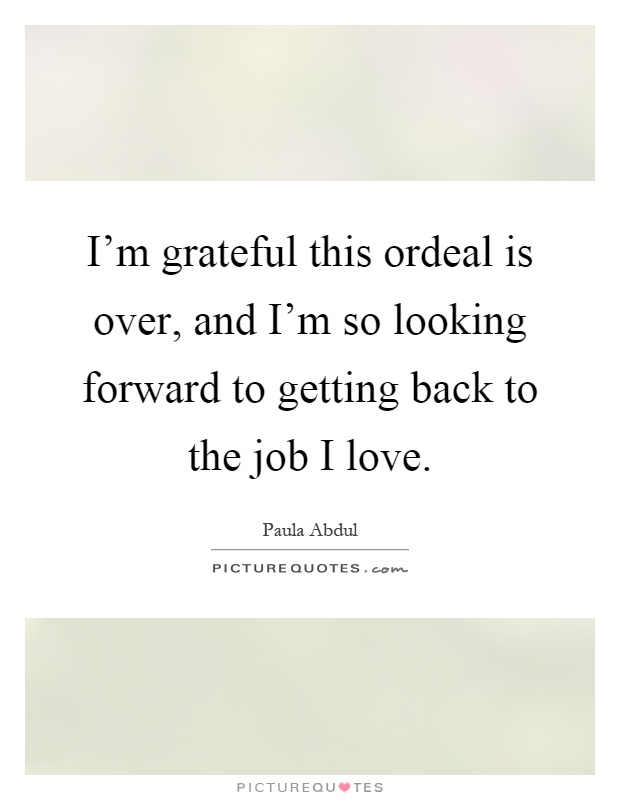 I'm grateful this ordeal is over, and I'm so looking forward to getting back to the job I love Picture Quote #1