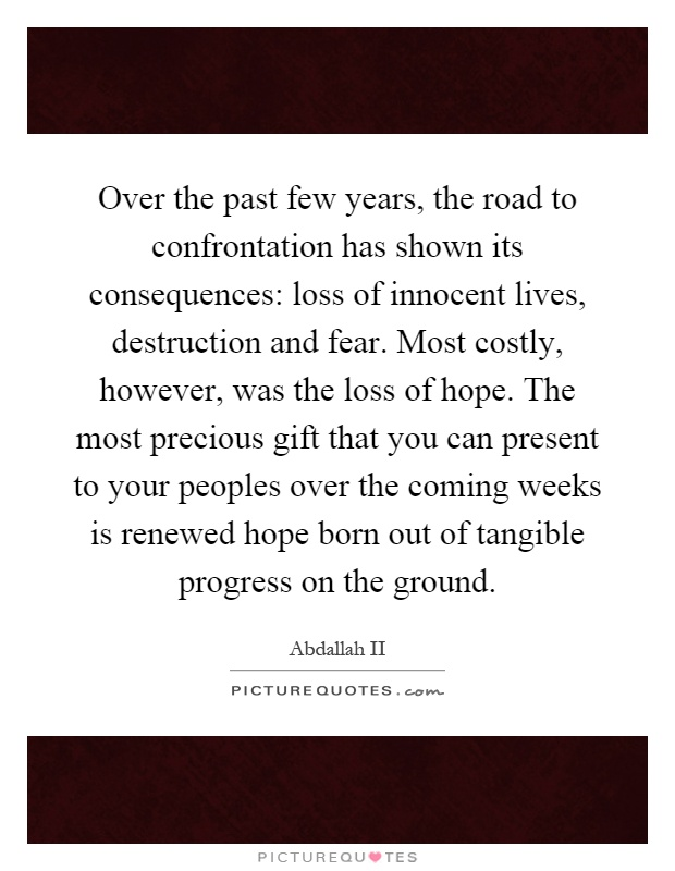 Over the past few years, the road to confrontation has shown its consequences: loss of innocent lives, destruction and fear. Most costly, however, was the loss of hope. The most precious gift that you can present to your peoples over the coming weeks is renewed hope born out of tangible progress on the ground Picture Quote #1