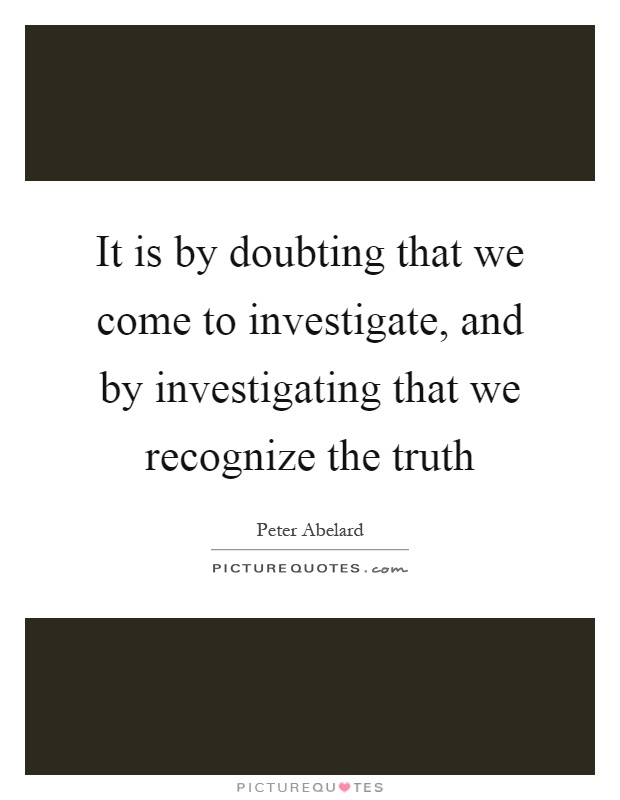 It is by doubting that we come to investigate, and by investigating that we recognize the truth Picture Quote #1
