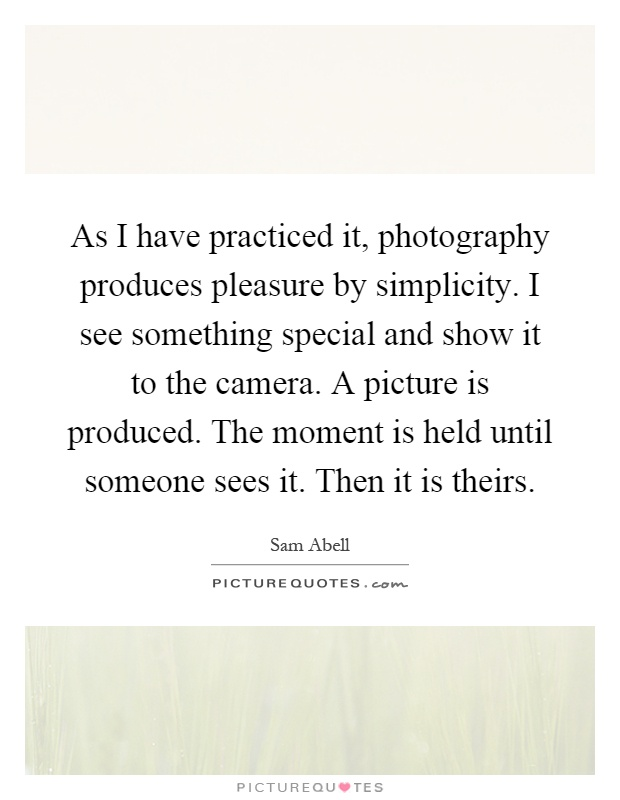 As I have practiced it, photography produces pleasure by simplicity. I see something special and show it to the camera. A picture is produced. The moment is held until someone sees it. Then it is theirs Picture Quote #1