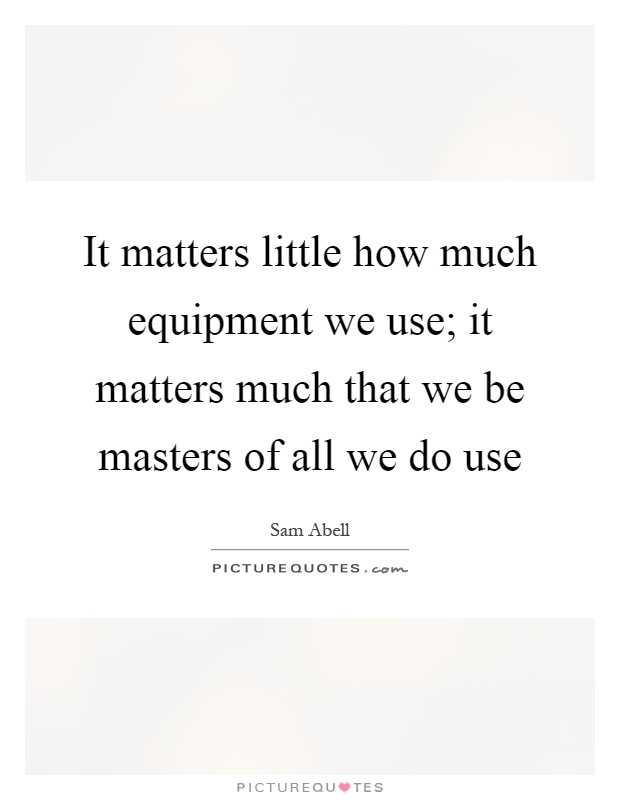 It matters little how much equipment we use; it matters much that we be masters of all we do use Picture Quote #1