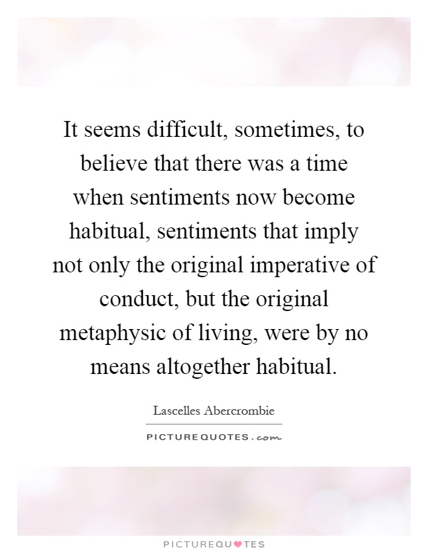 It seems difficult, sometimes, to believe that there was a time when sentiments now become habitual, sentiments that imply not only the original imperative of conduct, but the original metaphysic of living, were by no means altogether habitual Picture Quote #1