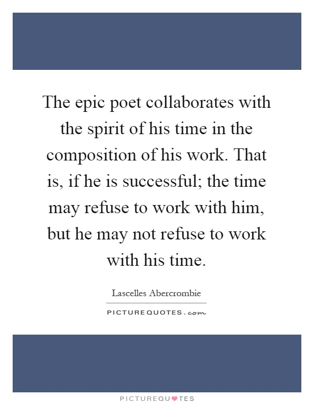 The epic poet collaborates with the spirit of his time in the composition of his work. That is, if he is successful; the time may refuse to work with him, but he may not refuse to work with his time Picture Quote #1