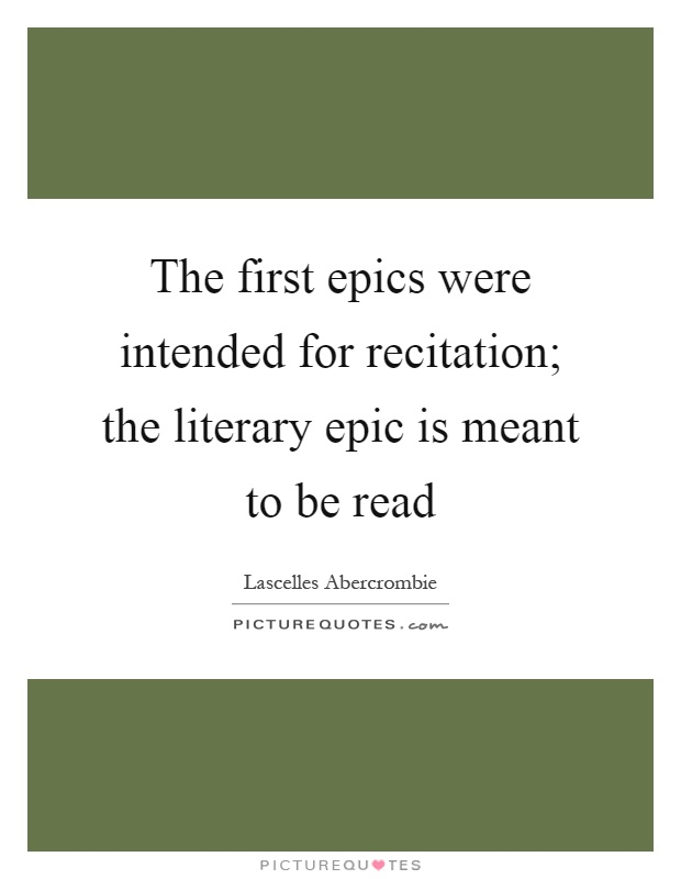 The first epics were intended for recitation; the literary epic is meant to be read Picture Quote #1