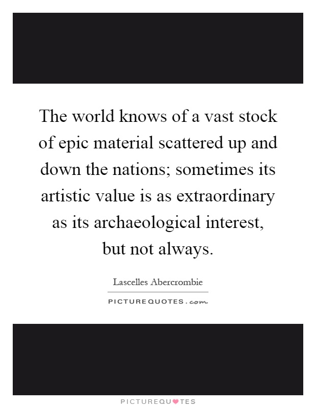 The world knows of a vast stock of epic material scattered up and down the nations; sometimes its artistic value is as extraordinary as its archaeological interest, but not always Picture Quote #1