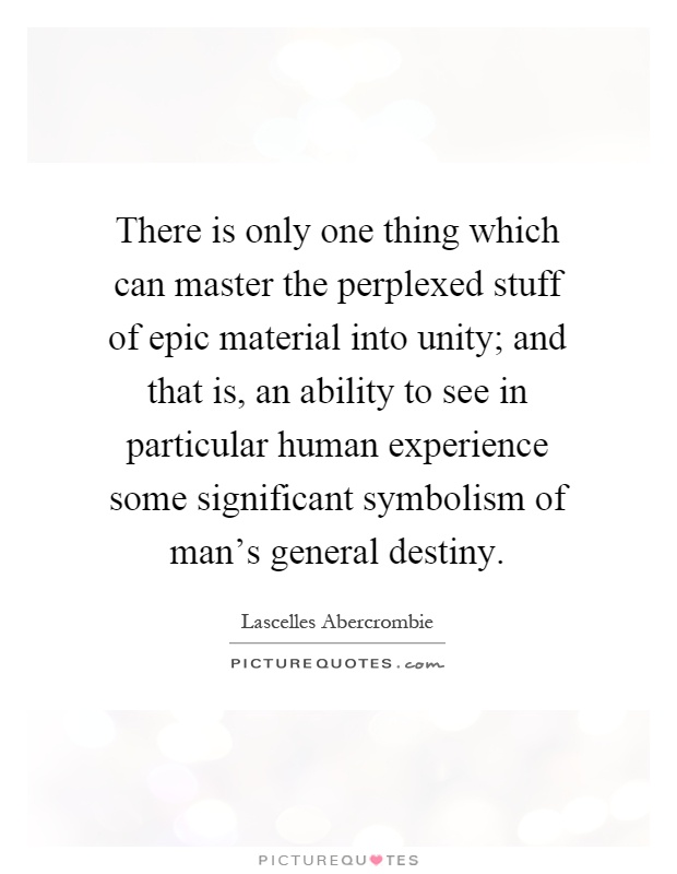 There is only one thing which can master the perplexed stuff of epic material into unity; and that is, an ability to see in particular human experience some significant symbolism of man's general destiny Picture Quote #1