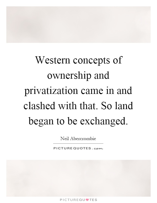 Western concepts of ownership and privatization came in and clashed with that. So land began to be exchanged Picture Quote #1