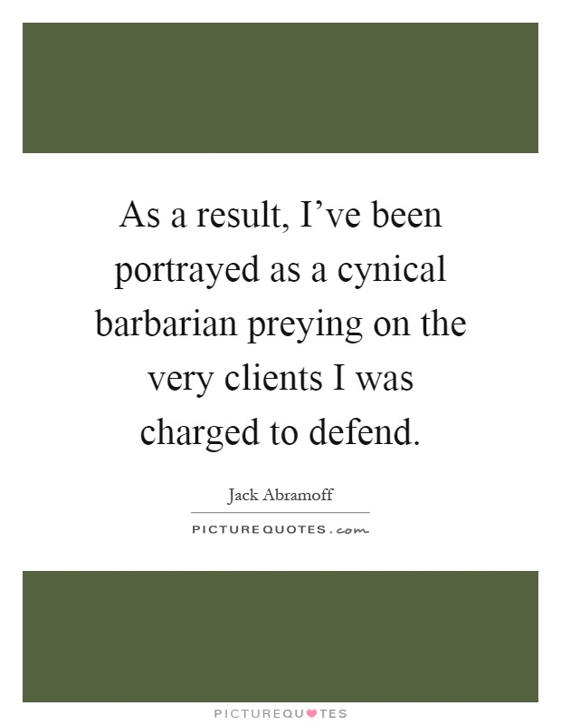As a result, I've been portrayed as a cynical barbarian preying on the very clients I was charged to defend Picture Quote #1