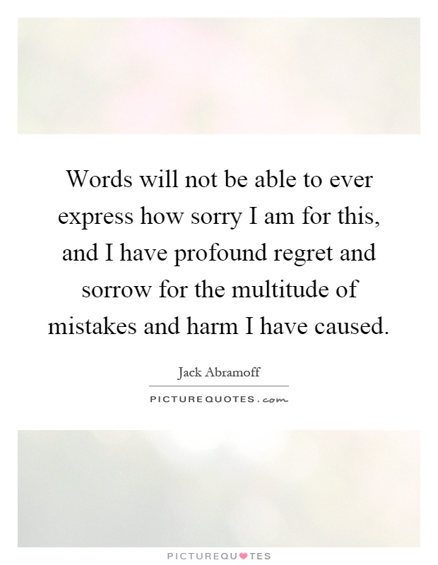Words will not be able to ever express how sorry I am for this, and I have profound regret and sorrow for the multitude of mistakes and harm I have caused Picture Quote #1