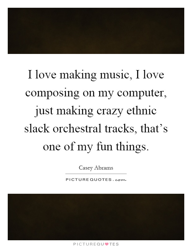 I love making music, I love composing on my computer, just making crazy ethnic slack orchestral tracks, that's one of my fun things Picture Quote #1