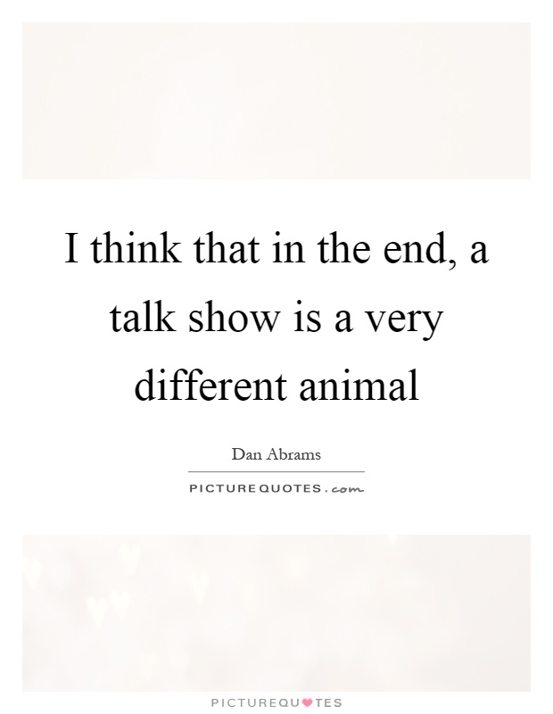 I think that in the end, a talk show is a very different animal Picture Quote #1