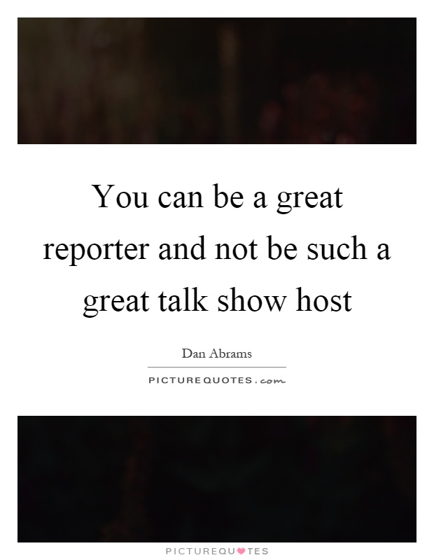 You can be a great reporter and not be such a great talk show host Picture Quote #1