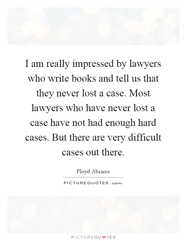 I am really impressed by lawyers who write books and tell us that they never lost a case. Most lawyers who have never lost a case have not had enough hard cases. But there are very difficult cases out there Picture Quote #1