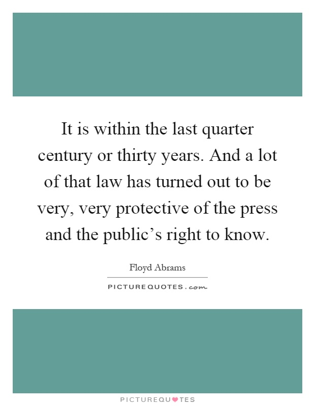 It is within the last quarter century or thirty years. And a lot of that law has turned out to be very, very protective of the press and the public's right to know Picture Quote #1