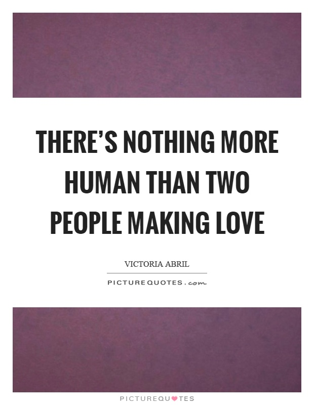 There's nothing more human than two people making love Picture Quote #1