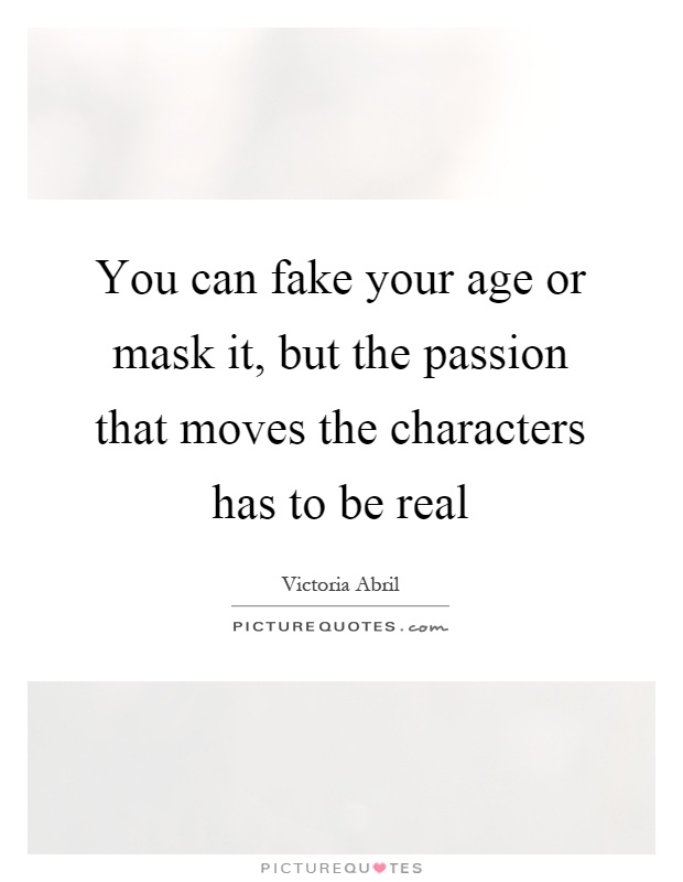 You can fake your age or mask it, but the passion that moves the characters has to be real Picture Quote #1