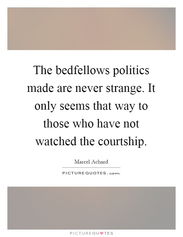 The bedfellows politics made are never strange. It only seems that way to those who have not watched the courtship Picture Quote #1