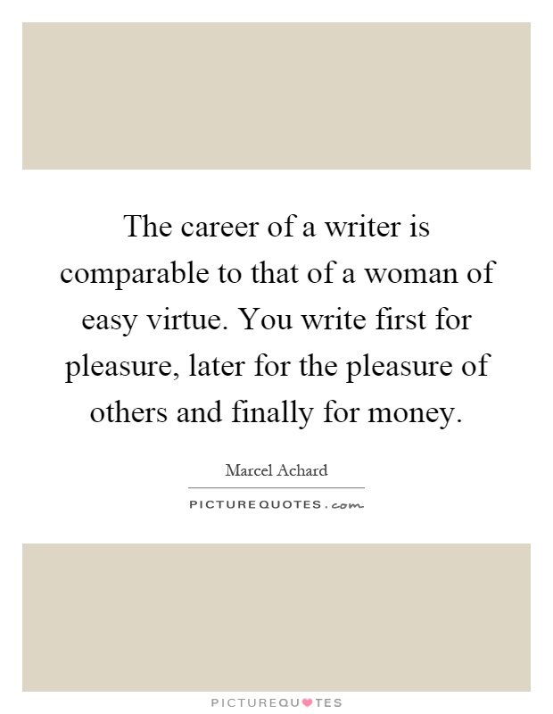 The career of a writer is comparable to that of a woman of easy virtue. You write first for pleasure, later for the pleasure of others and finally for money Picture Quote #1
