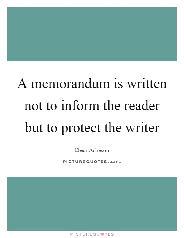 A memorandum is written not to inform the reader but to protect the writer Picture Quote #1