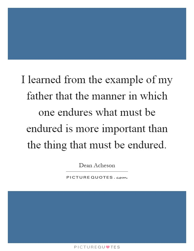 I learned from the example of my father that the manner in which one endures what must be endured is more important than the thing that must be endured Picture Quote #1