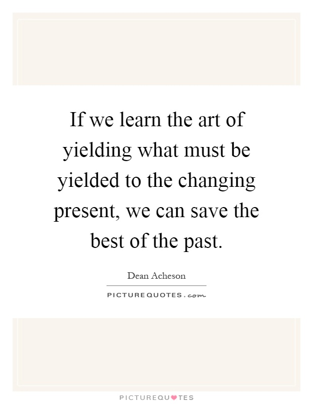 If we learn the art of yielding what must be yielded to the changing present, we can save the best of the past Picture Quote #1