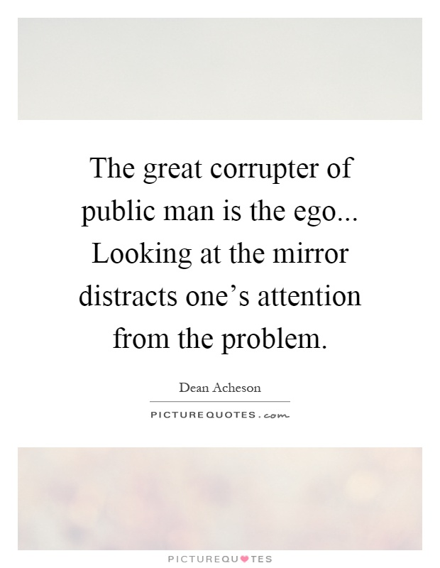 The great corrupter of public man is the ego... Looking at the mirror distracts one's attention from the problem Picture Quote #1