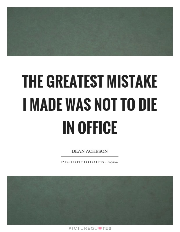 The greatest mistake I made was not to die in office Picture Quote #1