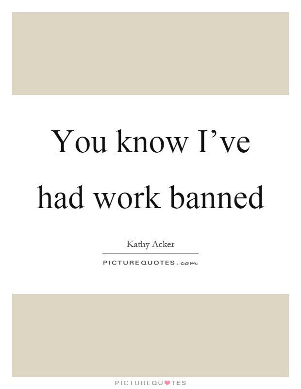You know I've had work banned Picture Quote #1