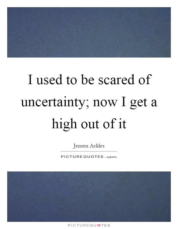 I used to be scared of uncertainty; now I get a high out of it Picture Quote #1