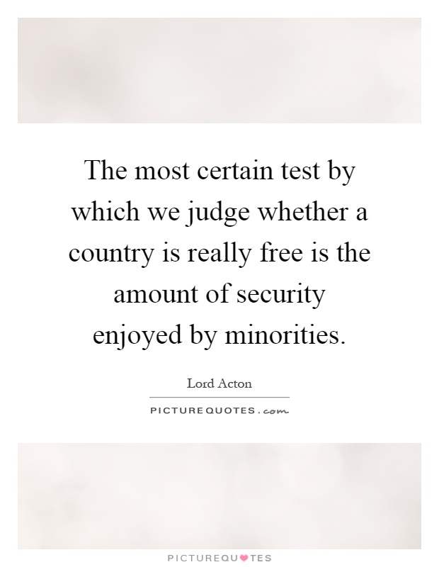 The most certain test by which we judge whether a country is really free is the amount of security enjoyed by minorities Picture Quote #1