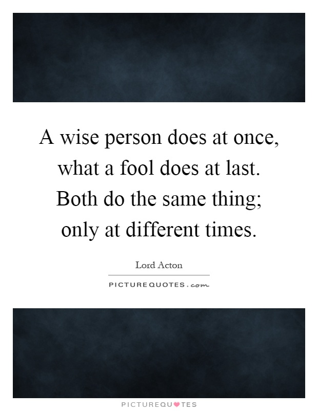 A wise person does at once, what a fool does at last. Both do the same thing; only at different times Picture Quote #1