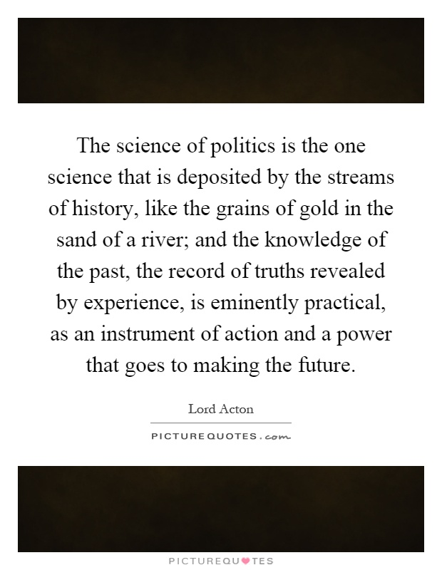 The science of politics is the one science that is deposited by the streams of history, like the grains of gold in the sand of a river; and the knowledge of the past, the record of truths revealed by experience, is eminently practical, as an instrument of action and a power that goes to making the future Picture Quote #1