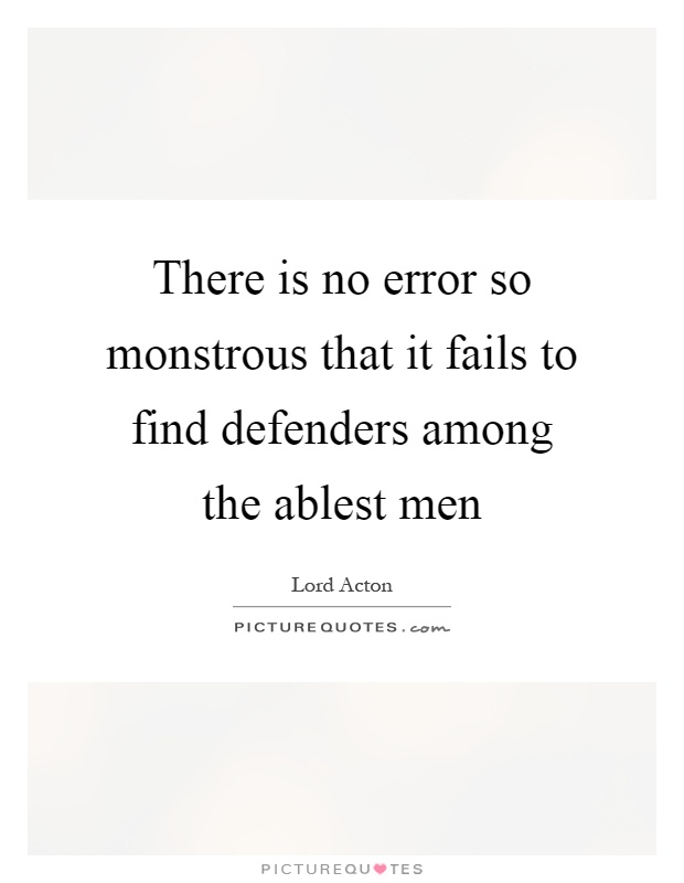 There is no error so monstrous that it fails to find defenders among the ablest men Picture Quote #1