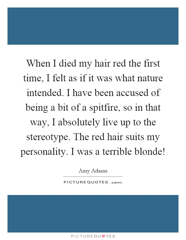 When I died my hair red the first time, I felt as if it was what nature intended. I have been accused of being a bit of a spitfire, so in that way, I absolutely live up to the stereotype. The red hair suits my personality. I was a terrible blonde! Picture Quote #1