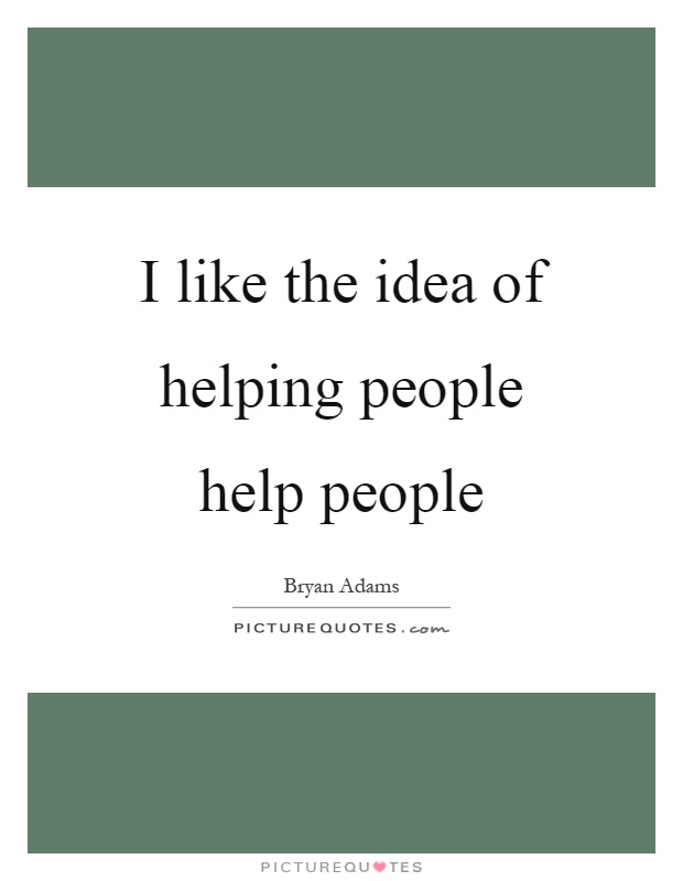 I like the idea of helping people help people Picture Quote #1