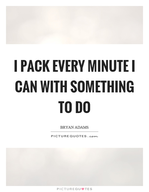 I pack every minute I can with something to do Picture Quote #1