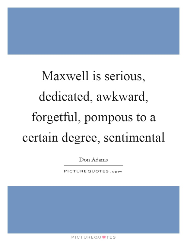 Maxwell is serious, dedicated, awkward, forgetful, pompous to a certain degree, sentimental Picture Quote #1