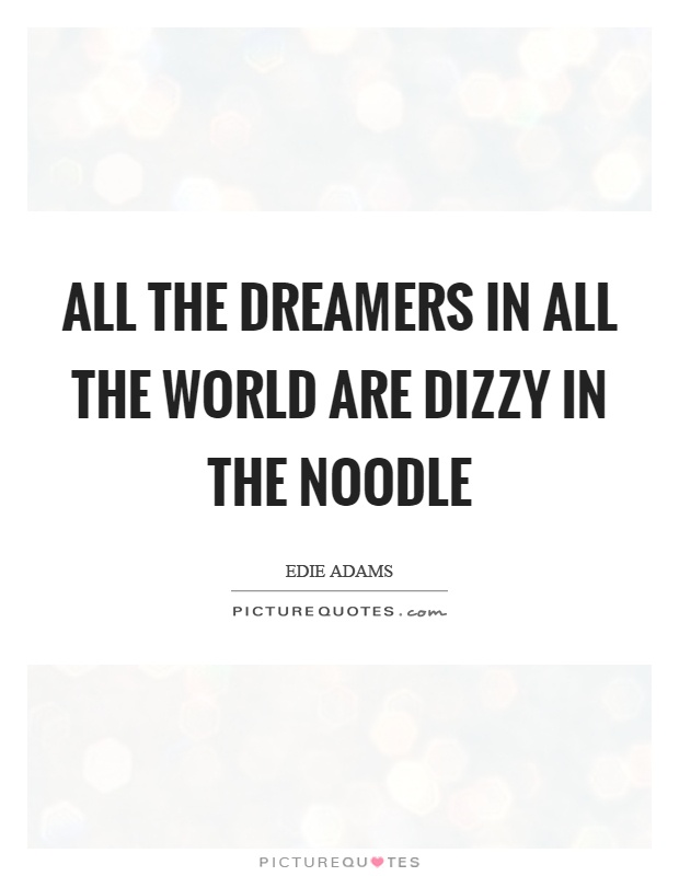 All the dreamers in all the world are dizzy in the noodle Picture Quote #1