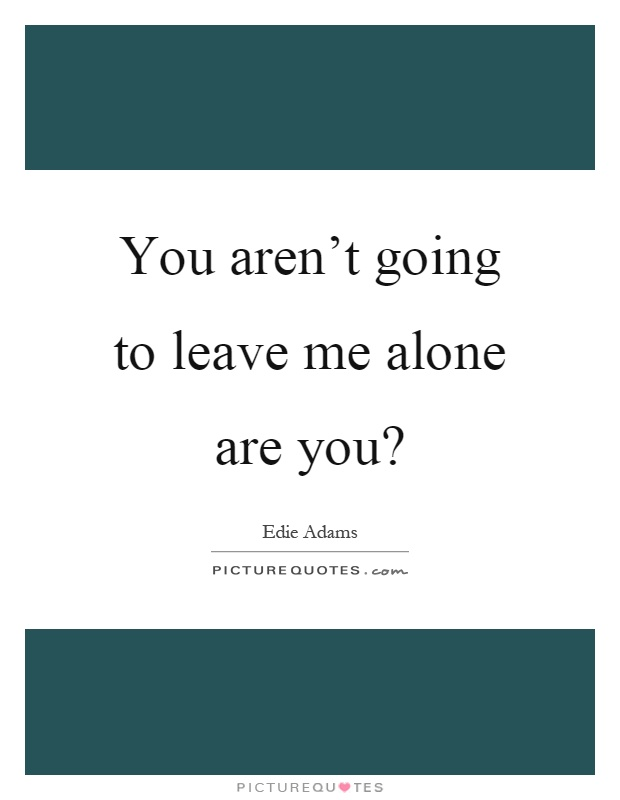 You aren't going to leave me alone are you? Picture Quote #1