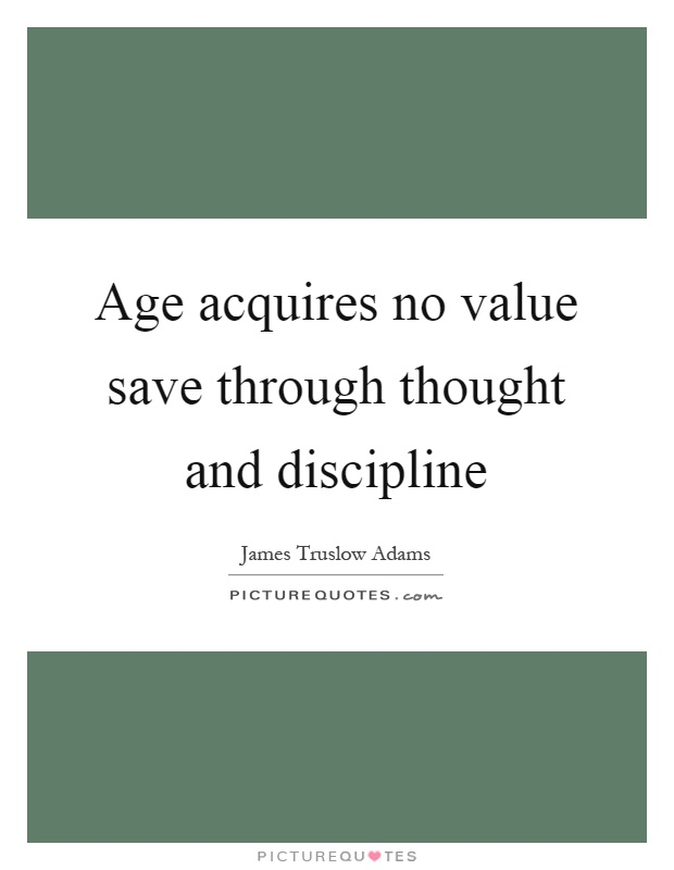 Age acquires no value save through thought and discipline Picture Quote #1