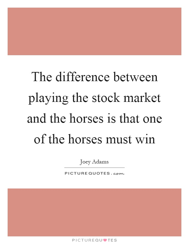 The difference between playing the stock market and the horses is that one of the horses must win Picture Quote #1