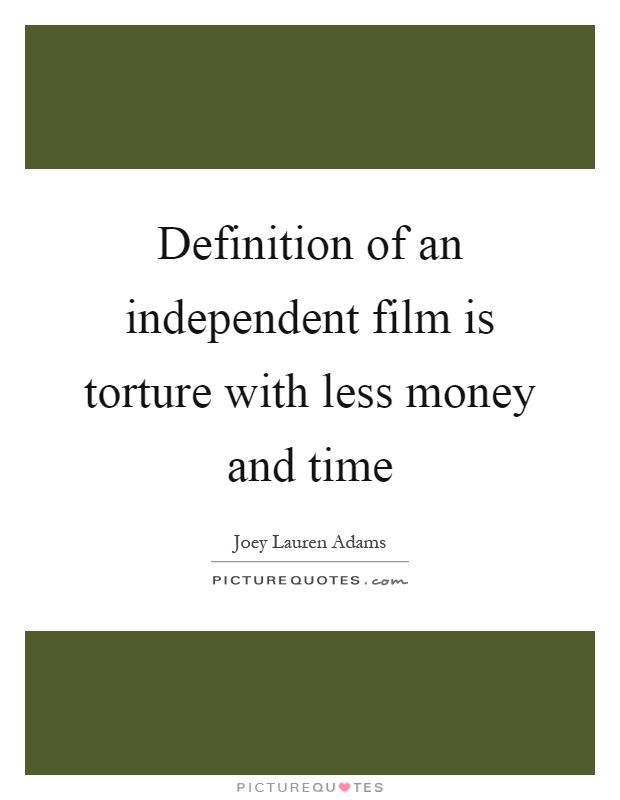 definition of an independent film is torture less money and