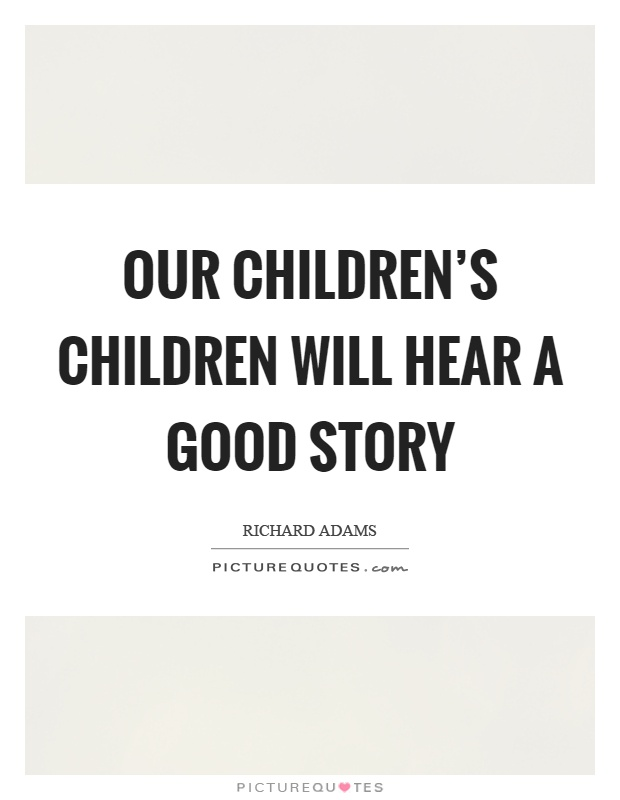 Our children's children will hear a good story Picture Quote #1