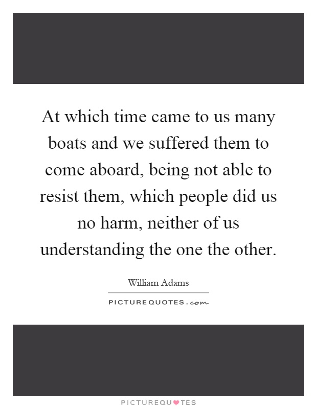 At which time came to us many boats and we suffered them to come aboard, being not able to resist them, which people did us no harm, neither of us understanding the one the other Picture Quote #1
