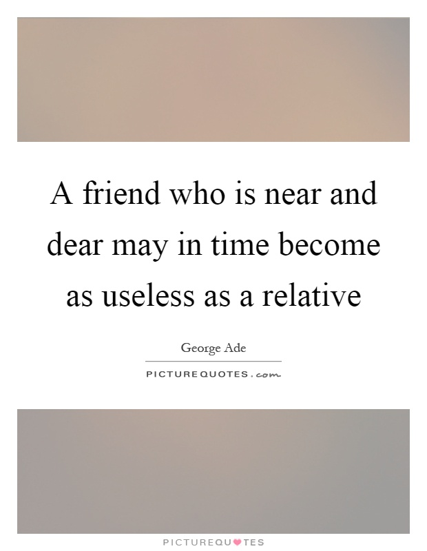 A friend who is near and dear may in time become as useless as a relative Picture Quote #1
