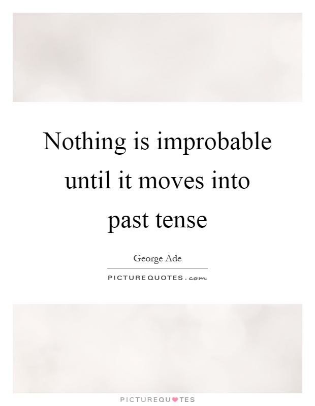 Nothing is improbable until it moves into past tense Picture Quote #1