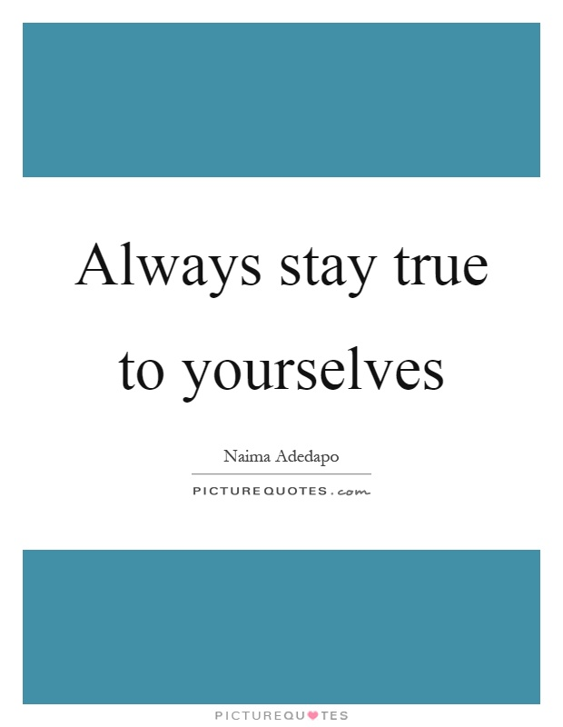 Always stay true to yourselves Picture Quote #1